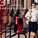 """""""Women these days are so ambitious and can't wait to off-load their kids to childcare."""""""