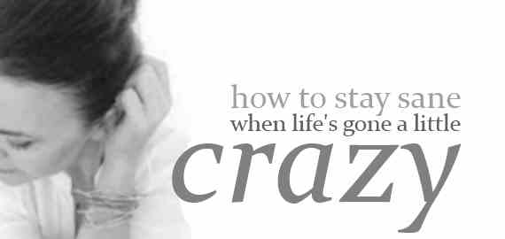 how to stay sane when your life has gone a bit crazy